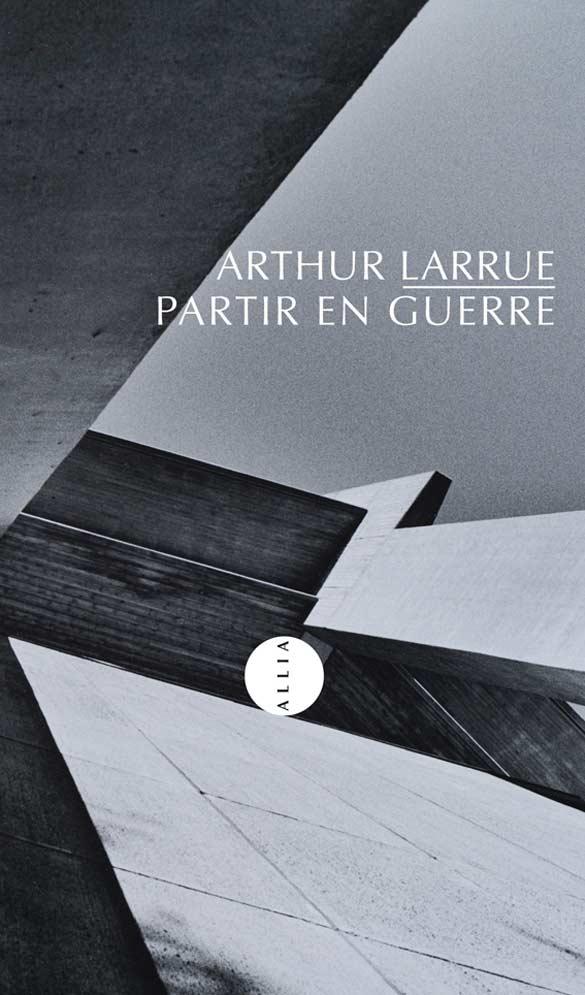 Arthur Larrue - Partir en Guerre, Paris, Allia, 2013.